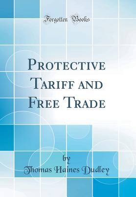 Protective Tariff and Free Trade (Classic Reprint) - Dudley, Thomas Haines