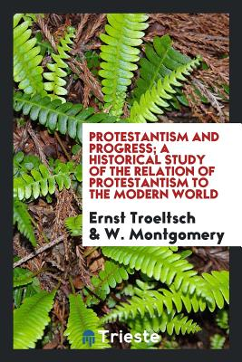 Protestantism and Progress; A Historical Study of the Relation of Protestantism to the Modern World - Troeltsch, Ernst