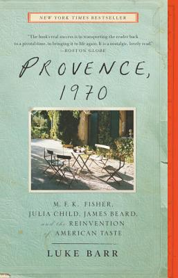 Provence, 1970: M.F.K. Fisher, Julia Child, James Beard, and the Reinvention of American Taste - Barr, Luke