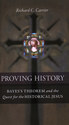 Proving History: Bayes's Theorem and the Quest for the Historical Jesus - Carrier, Richard C