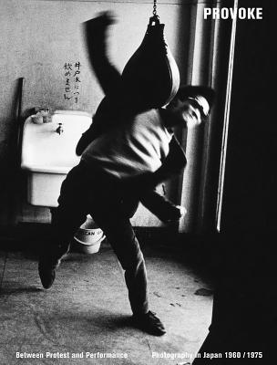 Provoke: Between Protest and Performance: Photography in Japan 1960-1975 - Witkovsky, Matthew (Editor), and Dufour, Diane (Editor), and Forbes, Duncan (Editor)