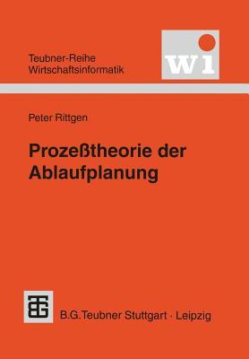 Proze?theorie Der Ablaufplanung: Algebraische Modellierung Von Prozessen, Ressourcenrestriktionen Und Zeit - Rittgen, Peter