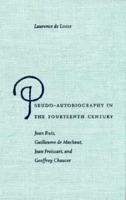 Pseudo-Autobiography in the Fourteenth Century: Juan Ruiz, Guillaume de Machaut, Jean Froissart, and Geoffrey Chaucer - de Looze, Laurence