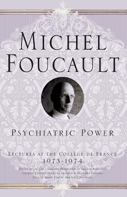 Psychiatric Power: Lectures at the Collège de France, 1973-1974 - Foucault, M, and Burchell, Graham (Translated by), and Davidson, A (Editor)