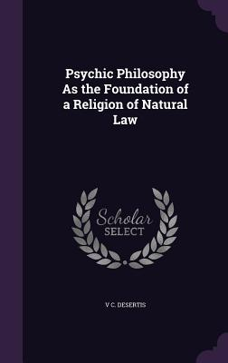 Psychic Philosophy as the Foundation of a Religion of Natural Law - Desertis, V C