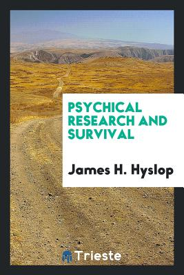 Psychical Research and Survival - Hyslop, James H