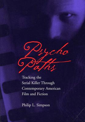 Psycho Paths: Tracking the Serial Killer Through Contemporary American Film and Fiction - Simpson, Philip, PhD