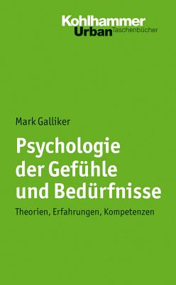 Psychologie Der Gefuhle Und Bedurfnisse: Theorien, Erfahrungen, Kompetenzen - Galliker, Mark