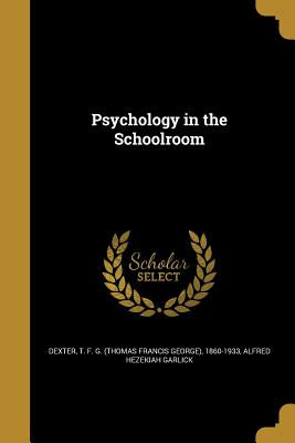 Psychology in the Schoolroom - Dexter, T F G (Thomas Francis George) (Creator), and Garlick, Alfred Hezekiah
