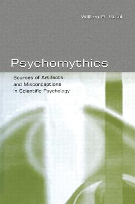 Psychomythics: Sources of Artifacts and Misconceptions in Scientific Psychology - Uttal, William R