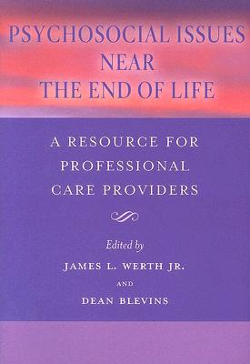 Psychosocial Issues Near the End of Life: A Resource for Professional Care Providers - Werth, James L, Jr., Ph.D. (Editor), and Blevins, Dean (Editor)