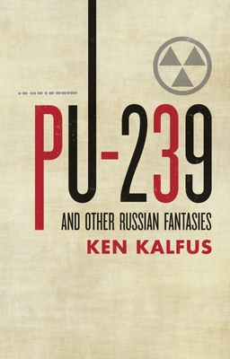 PU-239 and Other Russian Fantasies - Kalfus, Ken