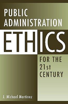 Public Administration Ethics for the 21st Century - Martinez, J
