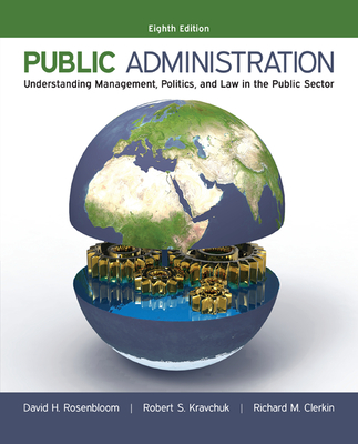 Public Administration: Understanding Management, Politics, and Law in the Public Sector - Rosenbloom, David H., and Kravchuk, Robert S., and Clerkin, Richard M.
