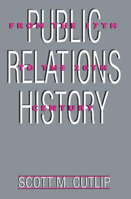 Public Relations History: From the 17th to the 20th Century: The Antecedents - Cutlip, Scott M