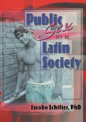 Public Sex in a Latin Society - Schifter-Sikora, Jacobo, Ph.D.