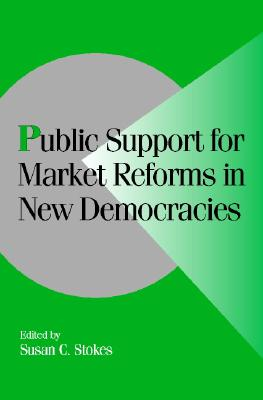 Public Support for Market Reforms in New Democracies - Stokes, Susan C (Editor)