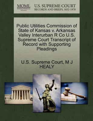Public Utilities Commission of State of Kansas V. Arkansas Valley Interurban R Co U.S. Supreme Court Transcript of Record with Supporting Pleadings - U S Supreme Court (Creator), and Healy, M J