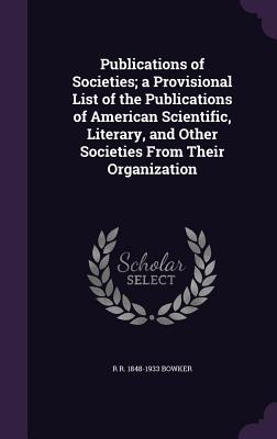 Publications of Societies; A Provisional List of the Publications of American Scientific, Literary, and Other Societies from Their Organization - Bowker, R R 1848-1933