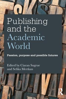 Publishing and the Academic World: Passion, Purpose and Possible Futures - Sugrue, Ciaran (Editor), and Mertkan, Sefika (Editor)