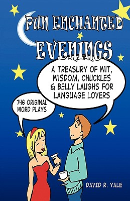 Pun Enchanted Evenings: A Treasury of Wit, Wisdom, Chuckles and Belly Laughs for Language Lovers -- 746 Original Word Plays - Yale, David R