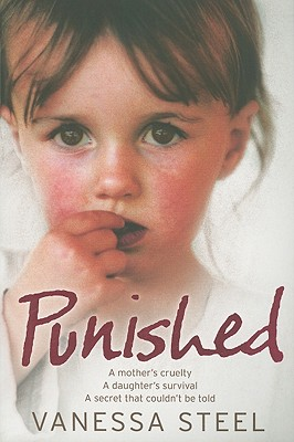 Punished: A Mother's Cruelty. a Daughter's Survival. a Secret That Couldn't Be Told. - Steel, Vanessa