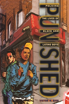 Punished: Policing the Lives of Black and Latino Boys - Rios, Victor M, Jr.