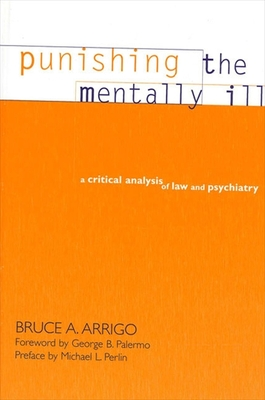 Punishing the Mentally Ill: A Critical Analysis of Law and Psychiatry - Arrigo, Bruce A, and Palermo, George B (Foreword by), and Perlin, Michael L (Preface by)