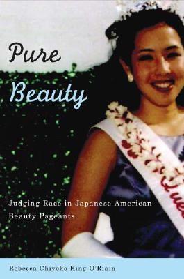Pure Beauty: Judging Race in Japanese American Beauty Pageants - King-O'Riain, Rebecca Chiyoko