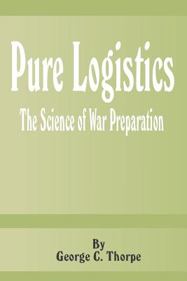 Pure Logistics: The Science of War Preparation - Thorpe, George C