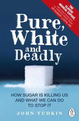 Pure, White and Deadly: How Sugar Is Killing Us and What We Can Do to Stop It - Yudkin, John, and Lustig, Robert H. (Introduction by)