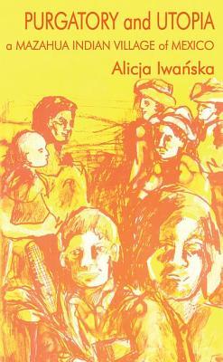 Purgatory and Utopia: A Mazahua Indian Village of Mexico - Iwanska, Alicja