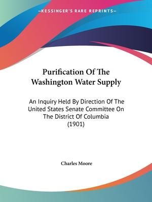 Purification of the Washington Water Supply: An Inquiry Held by Direction of the United States Senate Committee on the District of Columbia (1901) - Moore, Charles (Editor)