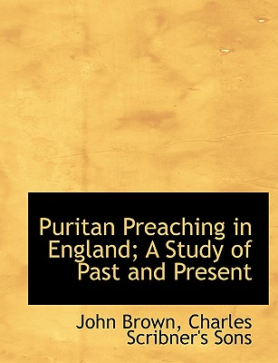 Puritan Preaching in England; A Study of Past and Present - Brown, John, and Charles Scribner's Sons, Scribner's Sons (Creator)