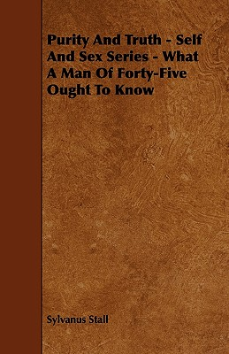 Purity and Truth - Self and Sex Series - What a Man of Forty-Five Ought to Know - Stall, Sylvanus