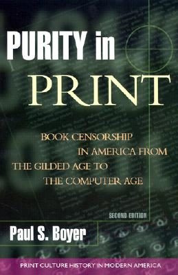 Purity in Print: Book Censorship in America from the Gilded Age to the Computer Age - Boyer, Paul