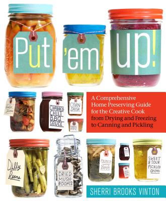 Put 'em Up!: A Comprehensive Home Preserving Guide for the Creative Cook, from Drying and Freezing to Canning and Pickling -