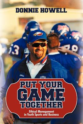 Put Your Game Together: Ethical Management in Youth Sports and Business - Donnie Howell, Howell