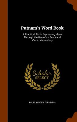 Putnam's Word Book: A Practical Aid in Expressing Ideas Through the Use of an Exact and Varied Vocabulary - Flemming, Louis Andrew