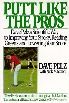 Putt Like the Pros: Dave Pelz's Scientific Guide to Improving Your Stroke, Reading Greens and - Pelz, Dave, and Mastroni, Nick