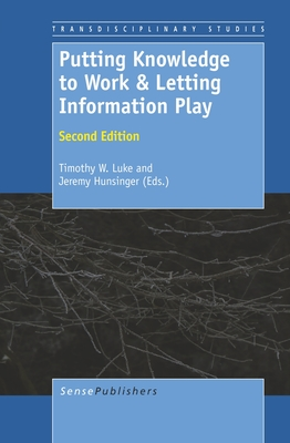 Putting Knowledge to Work & Letting Information Play: Second Edition - Luke, Timothy W, and Hunsinger, Jeremy