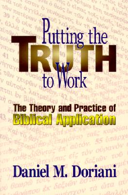 Putting the Truth to Work: The Theory and Practice of Biblical Application - Doriani, Daniel M, M.DIV., PH.D.