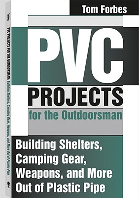 PVC Projects for the Outdoorsman: Building Shelters, Camping Gear, Weapons, and More Out of Plastic Pipe - Forbes, Tom