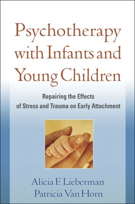 Pyschotherapy with Infants and Young Children: Repairing the Effects of Stress and Trauma on Early Attachment - Lieberman, Alicia F, Ph.D., and Van Horn, Patricia