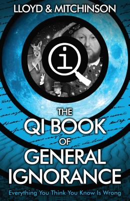 Qi: the Book of General Ignorance - the Noticeably Stouter Edition - Lloyd, John, and Mitchinson, John