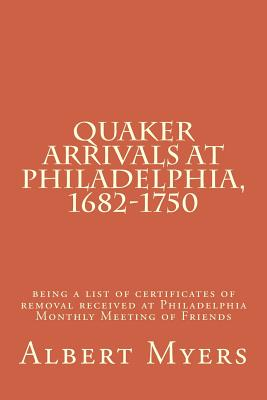 Quaker Arrivals at Philadelphia, 1682-1750: Being a List of Certificates of Removal Received at Philadelphia Monthly Meeting of Friends - Myers, Albert Cook
