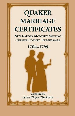 Quaker Marriage Certificates: New Garden Monthly Meeting, Chester County, Pennsylvania, 1704-1799 - Bjorkman, Gwen Boyer