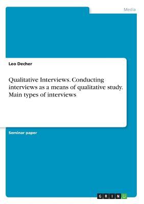 Qualitative Interviews. Conducting interviews as a means of qualitative study. Main types of interviews - Decher, Leo