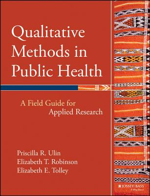 Qualitative Methods in Public Health: A Field Guide for Applied Research - Ulin, Priscilla R, and Robinson, Elizabeth T, and Tolley, Elizabeth E