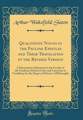 Qualitative Nouns in the Pauline Epistles and Their Translation in the Revised Version: A Dissertation Submitted to the Faculty of the Graduate School of Arts and Literature in Candidacy for the Degree of Doctor of Philosophy (Classic Reprint) - Slaten, Arthur Wakefield